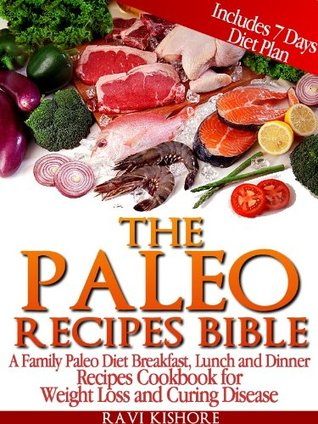 The Paleo Recipes Bible: A Family Paleo Diet Breakfast, Lunch and Dinner Recipes Cookbook for Weight Loss and Preventing Diabetes and Heart Disease  by  Ravi Kishore