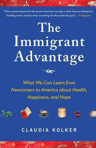 The Immigrant Advantage: The New Americans and What We Can Learn from Them  by  Claudia Kolker