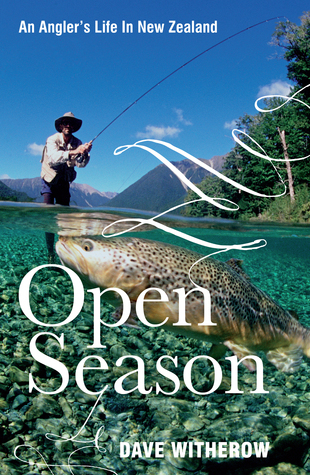 Open Season: An Anglers Life in New Zealand Dave Witherow