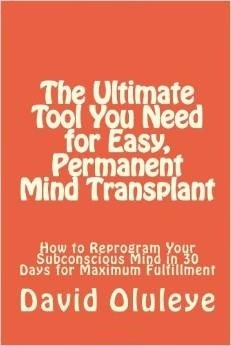 The Ultimate Tool You Need for Easy, Permanent Mind Transplant: How to Reprogram Your Subconscious Mind in 30 Days for Maximum Fulfillment David Oluleye