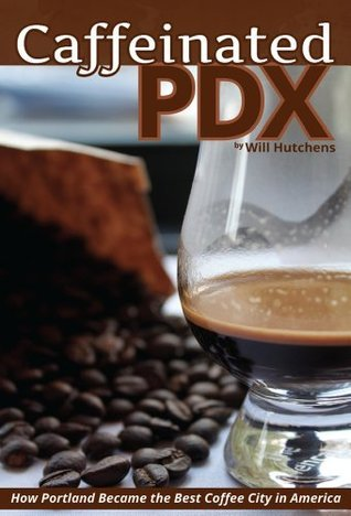 Caffeinated PDX: How Portland Became the Best Coffee City in America Will Hutchens