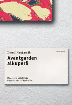 Avantgarden alkuperä – Modernin estetiikka Baudelairesta Warholiin Irmeli Hautamäki