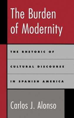 The Burden of Modernity: Rhetoric of Cultural Discourse in Spanish America  by  Carlos J. Alonso