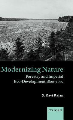 Modernizing Nature: Forestry and Imperial Eco-Development 1800-1950 S Ravi Rajan