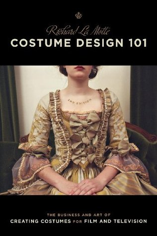 Costume Design 101 - 2nd Edition: The Business and Art of Creating Costumes for Film and Television  by  Richard LaMotte