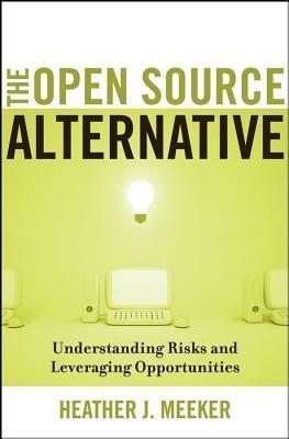 Open Source Alternative: Understanding Risks and Leveraging Opportunities  by  Heather J Meeker