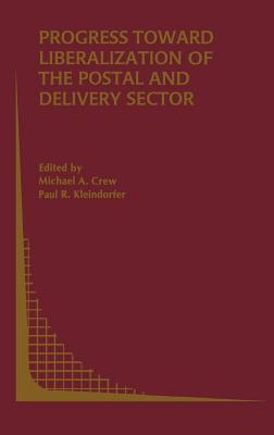 Progress Toward Liberalization of the Postal and Delivery Sector. Topics in Regulatory Economics and Policy Series. Michael A. Crew