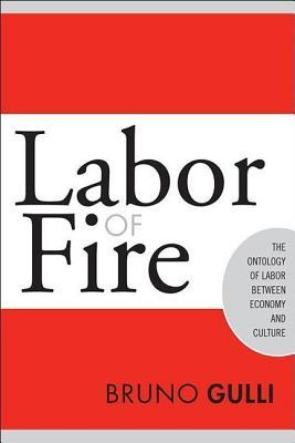 Labor of Fire: The Ontology of Labor Between Economy and Culture  by  Bruno Gulli
