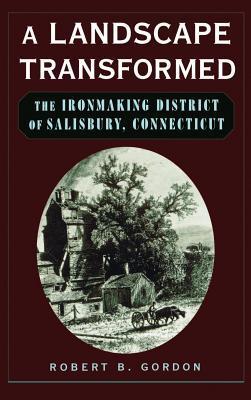 A Landscape Transformed: The Ironmaking District of Salisbury, Connecticut Robert B Gordon