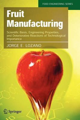 Fruit Manufacturing: Scientific Basis, Engineering Properties, and Deteriorative Reactions of Technological Importance  by  Jorge E Lozano