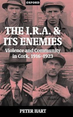 I.R.A. and Its Enemies: Violence and Community in Cork, 1916-1923 Peter Hart