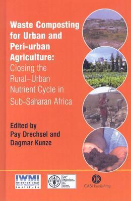 Waste Composting for Urban and Peri-Urban Agriculture: Closing the Rural-Urban Nutrient Cycle in Sub-Saharan Africa P Drechsel