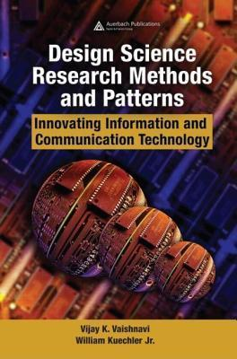 Design Science Research Methods and Patterns: Innovating Information and Communication Technology Vijay K. Vaishnavi