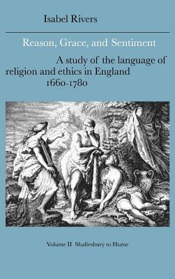 Reason, Grace and Sentiment: Shaftesbury to Hume: A Study of the Language of Religion and Ethics in England, 1660-1780  by  Isabel Rivers
