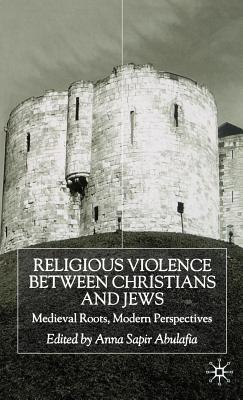 Religious Violence Between Christians and Jews: Medieval Roots, Modern Perspectives  by  Anna Sapir Abulafia