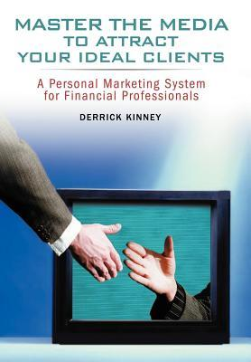 Master the Media to Attract Your Ideal Clients: A Personal Marketing System for Financial Professionals Derrick Kinney
