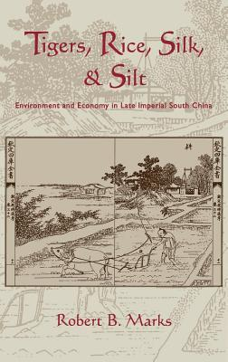 Tigers, Rice, Silk and Silt: Environment and Economy in Late Imperial South China  by  Robert Marks