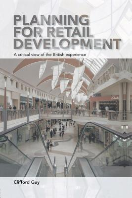 Planning for Retail Development: A Critical View of the British Experience Clifford Guy