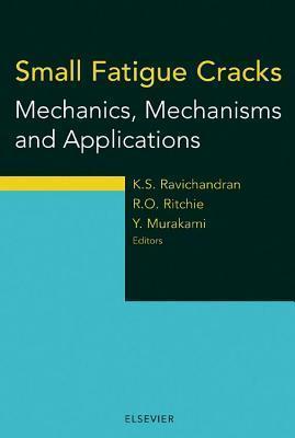Small Fatigue Cracks: Mechanics, Mechanisms and Applications: Mechanics, Mechanisms and Applications K.S. Ravichandran