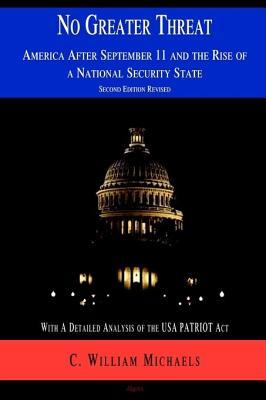 No Greater Threat: America After September 11 and the Rise of a National Security State  by  C. William Michaels