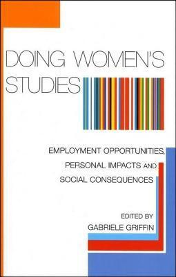 Doing Womens Studies: Employment Opportunities, Personal Impacts and Social Consequences Gabriele Griffin