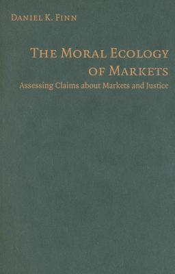 Moral Ecology of Markets, The: Assessing Claims about Markets and Justice  by  Daniel Finn