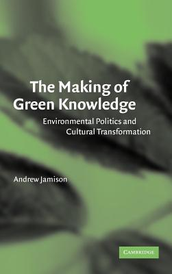 Making of Green Knowledge, The: Environmental Politics and Cultural Transformation  by  Andrew Jamison