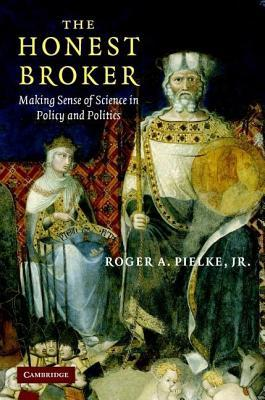 Honest Broker, The: Making Sense of Science in Policy and Politics Roger A. Pielke Jr.