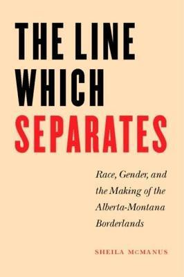 Line Which Separates: Race, Gender, and the Making of the Alberta-Montana Borderlands  by  Sheila McManus
