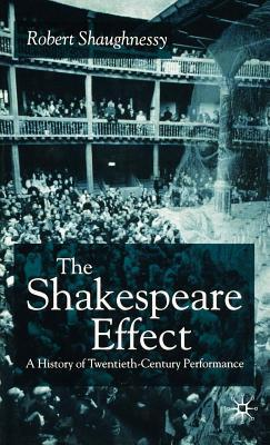 Shakespeare Effect: A History of Twentieth-Century Performance  by  Robert Shaughnessy