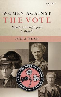Women Against the Vote: Female Anti-Suffragism in Britain Julia Bush