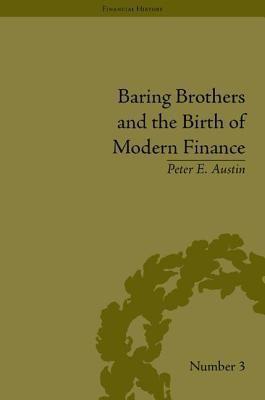 Baring Brothers and the Birth of Modern Finance. Financial History Series, Volume 3.  by  Peter E. Austin
