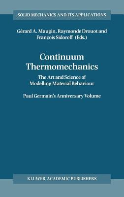 Continuum Thermomechanics: The Art and Science of Modelling Material Behavior, a Volume Dedicated to Paul Germain on the Occasion of His 80th Birthday  by  Gérard A. Maugin