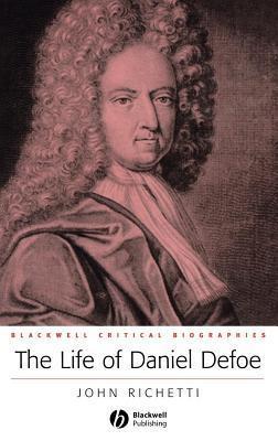 Life of Daniel Defoe: A Critical Biography John J. Richetti