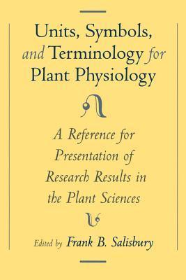 Units, Symbols, and Terminology for Plant Physiology: A Reference for Presentation of Research Results in the Plant Sciences Frank B. Salisbury