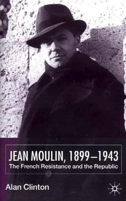 Jean Moulin, 1899 - 1943: The French Resistance and the Republic  by  Alan Clinton
