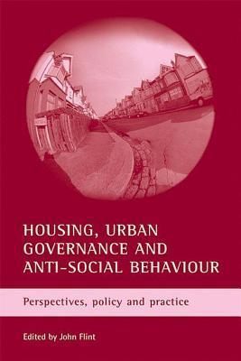 Housing, Urban Governance and Anti-Social Behaviour: Perspectives, Policy and Practice  by  John Flint