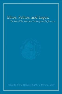 Ethos, Pathos, and Logos: The Best of the Advocates Society Journal 1982 - 2004  by  David Stockwood