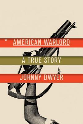 American Warlord: A True Story  by  Johnny Dwyer