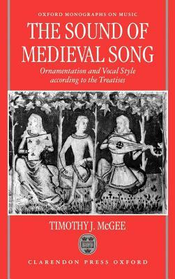 The Sound of Medieval Song: Ornamentation and Vocal Style According to the Treatises. Oxford Monographs on Music.  by  Timothy J McGee