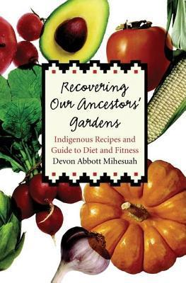 Recovering Our Ancestors Gardens: Indigenous Recipes and Guide to Diet and Fitness  by  Devon A. Mihesuah