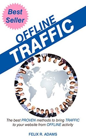 Offline Traffic: The Best Proven Methods to Bring Traffice to Your Website From Offline Activity  by  Felix Adams