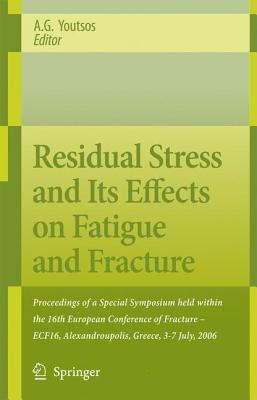Residual Stress and Its Effects on Fatigue and Fracture: Proceedings of a Special Symposium Held Within the 16th European Conference of Fracture - Ecf16, Alexandroupolis, Greece, 3-7 July, 2006 A.G. Youtsos