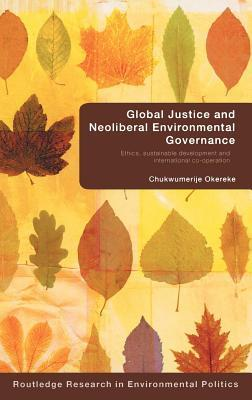 Global Justice and Neoliberal Environmental Governance: Ethics, Sustainable Development and International Co-Operation  by  Chukwumerije Okereke