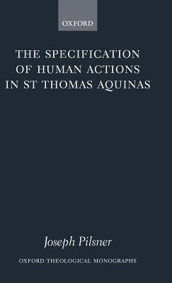 Specification of Human Actions in St Thomas Aquinas, The. Oxford Theological Monographs. Joseph Pilsner