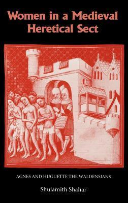 Women in a Medieval Heretical Sect: Agnes and Huguette the Waldensians  by  Shulamith Shahar