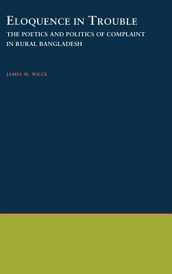 Eloquence in Trouble: The Poetics and Politics of Complaint in Rural Bangladesh. Oxford Studies in Anthropological Linguistics  by  James M Wilce