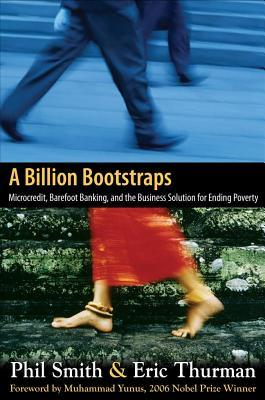 Billion Bootstraps: Microcredit, Barefoot Bankingnd the Business Solution for Ending Poverty  by  Phil Smith