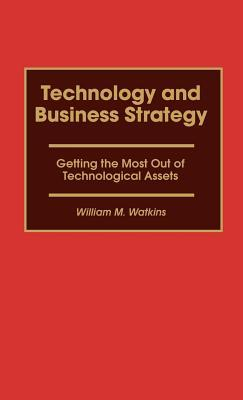 Technology and Business Strategy: Getting the Most Out of Technological Assets William M. Watkins