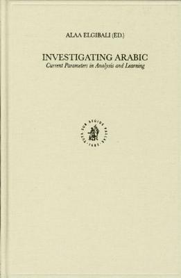 Investigating Arabic: Current Parameters in Analysis and Learning. Studies in Semitic Languages and Linguistics, Volume XLII.  by  Alaa Elgibali